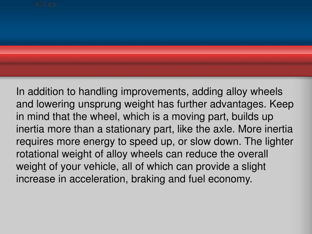 In addition to handling improvements, adding alloy wheels and lowering unsprung weight has further advantages. Keep in mind that the wheel, which is a moving part, builds up inertia more than a stationary part, like the axle. More inertia requires more energy to speed up, or slow down. The lighter rotational weight of alloy wheels can reduce the overall weight of your vehicle, all of which can provide a slight increase in acceleration, braking and fuel economy.