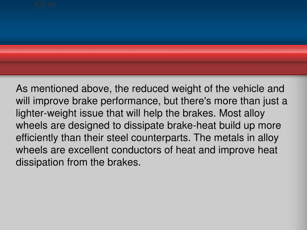 As mentioned above, the reduced weight of the vehicle and will improve brake performance, but there's more than just a lighter-weight issue that will help the brakes. Most alloy wheels are designed to dissipate brake-heat build up more efficiently than their steel counterparts. The metals in alloy wheels are excellent conductors of heat and improve heat dissipation from the brakes.