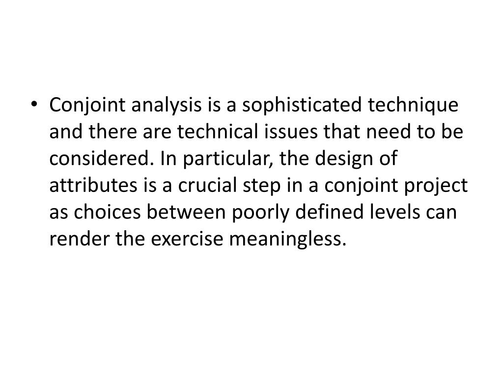 Conjoint analysis is a sophisticated technique and there are technical issues that need to be considered. In particular, the design of attributes is a crucial step in a conjoint project as choices between poorly defined levels can render the exercise meaningless.