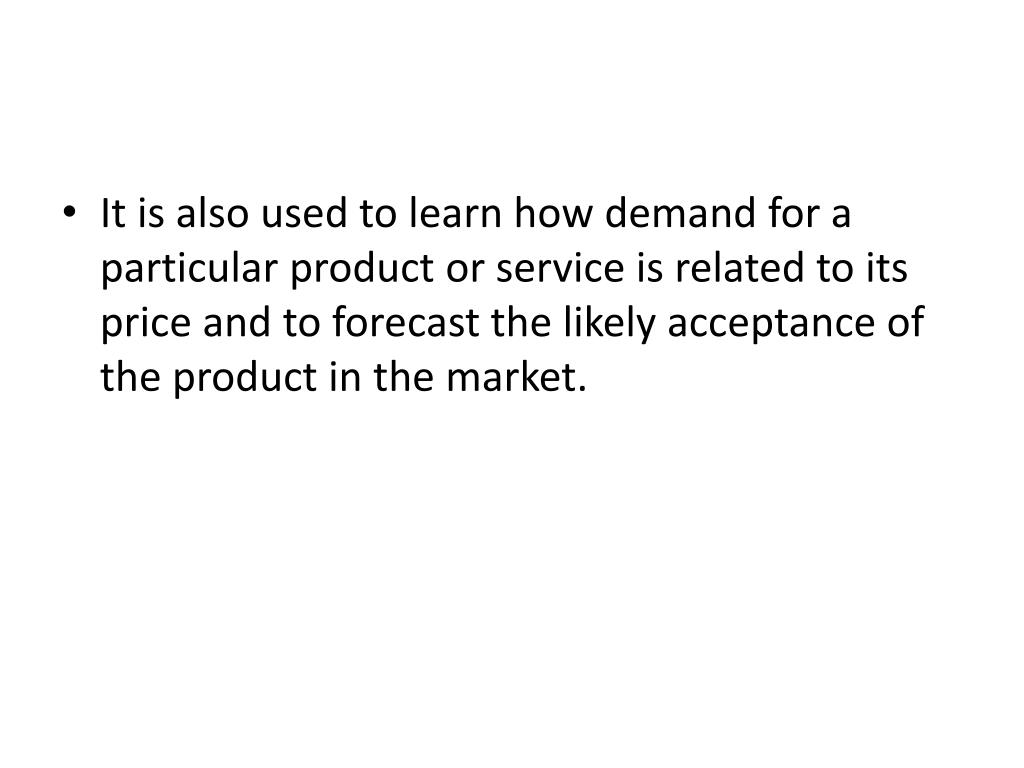 It is also used to learn how demand for a particular product or service is related to its price and to forecast the likely acceptance of the product in the market.
