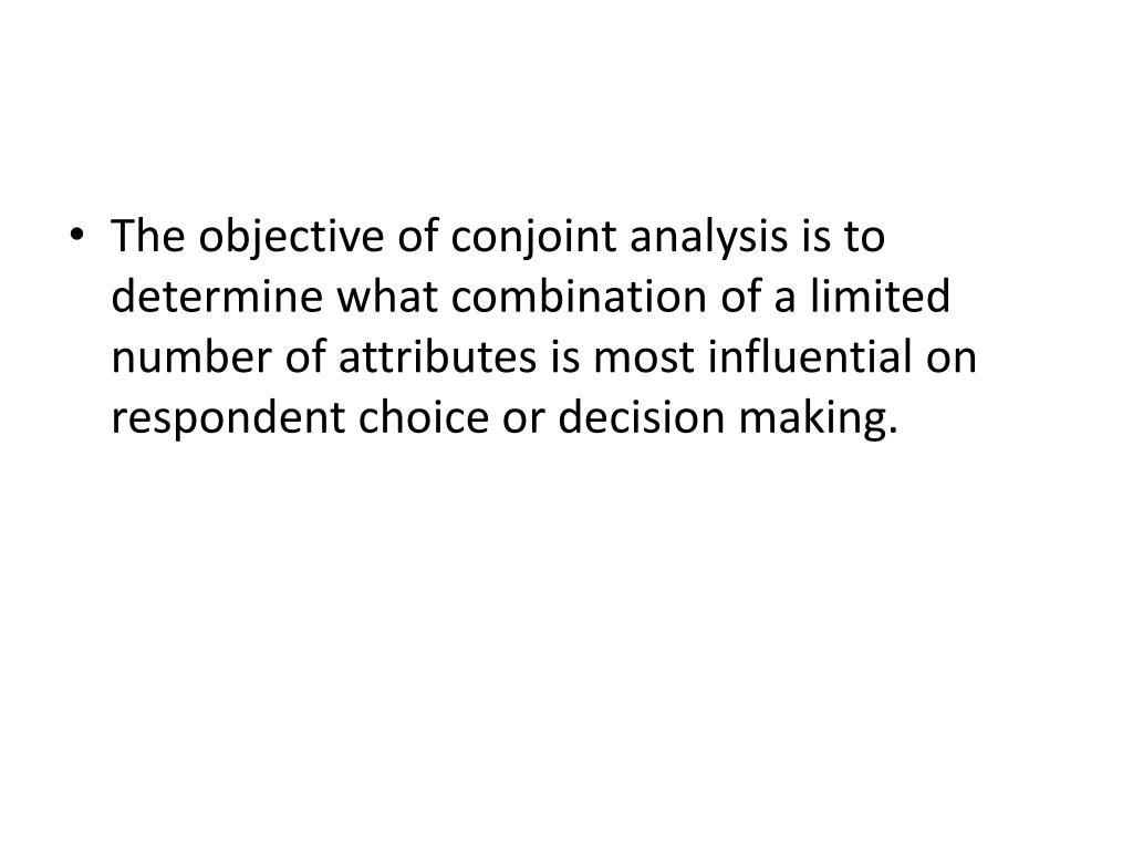 The objective of conjoint analysis is to determine what combination of a limited number of attributes is most influential on respondent choice or decision making.