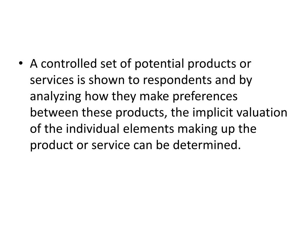 A controlled set of potential products or services is shown to respondents and by analyzing how they make preferences between these products, the implicit valuation of the individual elements making up the product or service can be determined.