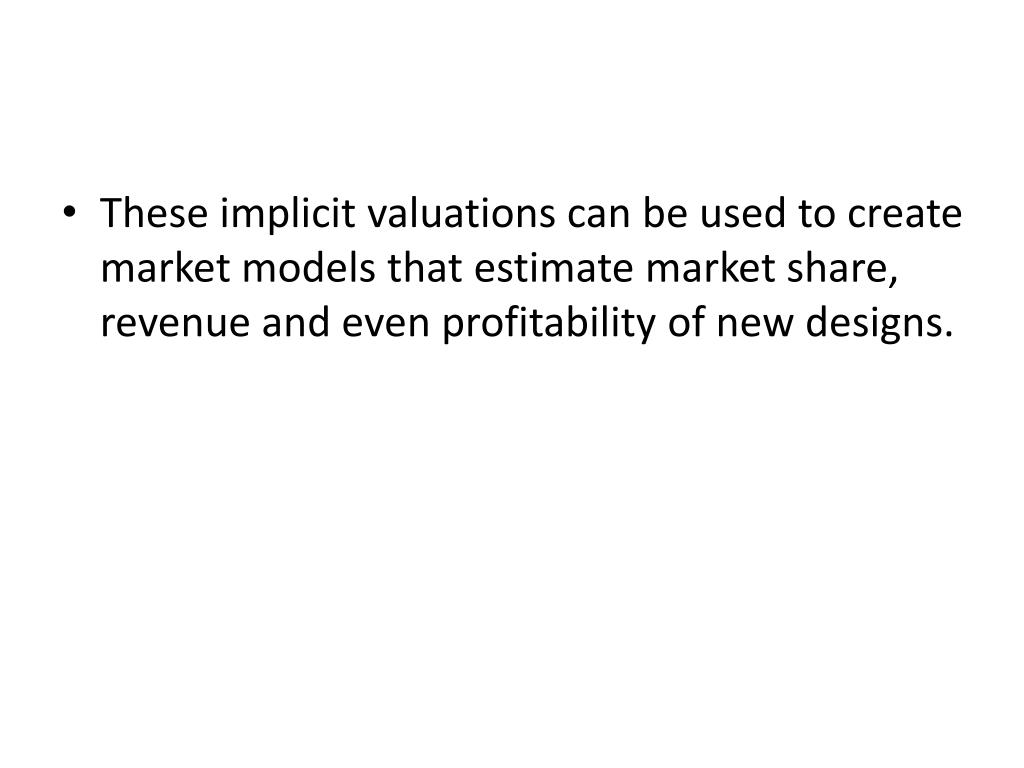 These implicit valuations can be used to create market models that estimate market share, revenue and even profitability of new designs