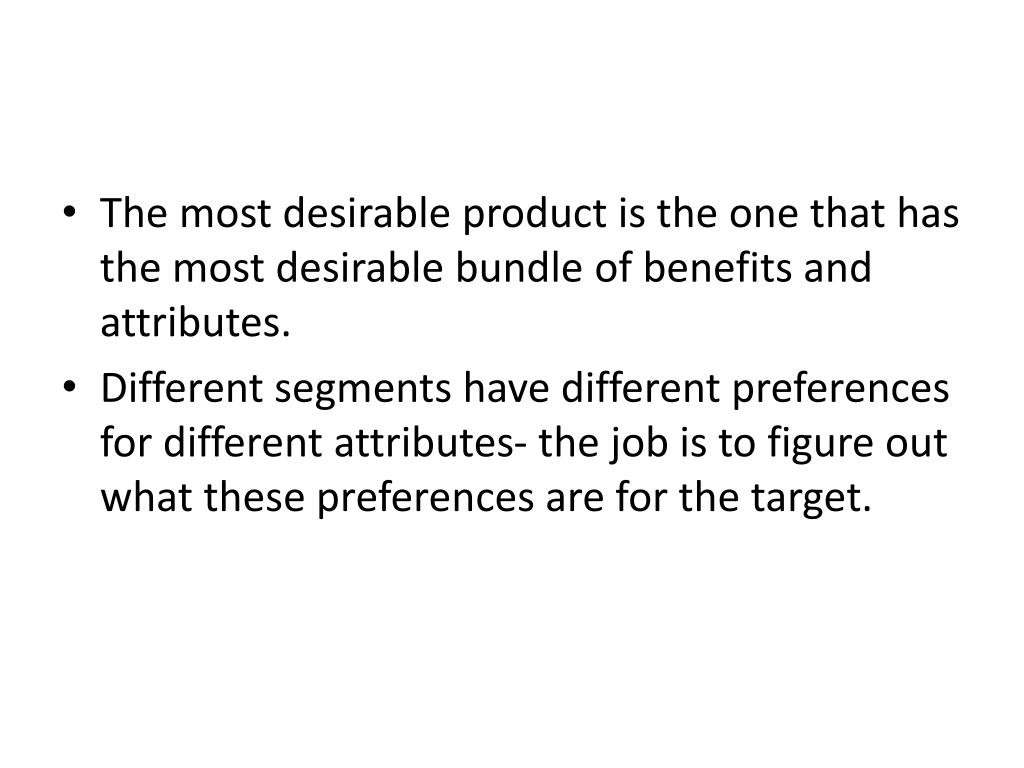 The most desirable product is the one that has the most desirable bundle of benefits and attributes.