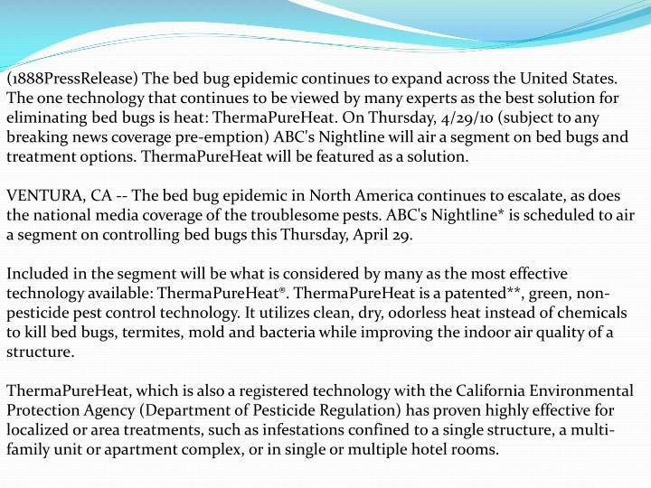 (1888PressRelease) The bed bug epidemic continues to expand across the United States. The one technology that continues to be viewed by many experts as the best solution for eliminating bed bugs is heat: ThermaPureHeat. On Thursday, 4/29/10 (subject to any breaking news coverage pre-emption) ABC's Nightline will air a segment on bed bugs and treatment options. ThermaPureHeat will be featured as a solution.
