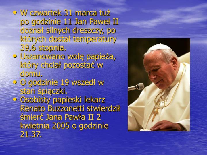 W czwartek 31 marca tuż po godzinie 11 Jan Paweł II doznał silnych dreszczy, po których dostał temperatury 39,6 stopnia.