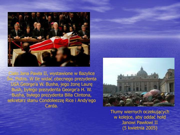 Ciało Jana Pawła II, wystawione w Bazylice Św. Piotra. W tle widać obecnego prezydenta USA George'a W. Busha, jego żonę Laurę Bush, byłego prezydenta George'a H. W. Busha, byłego prezydenta Billa Clintona, sekretarz stanu Condoleezzę Rice i Andy'ego Carda.