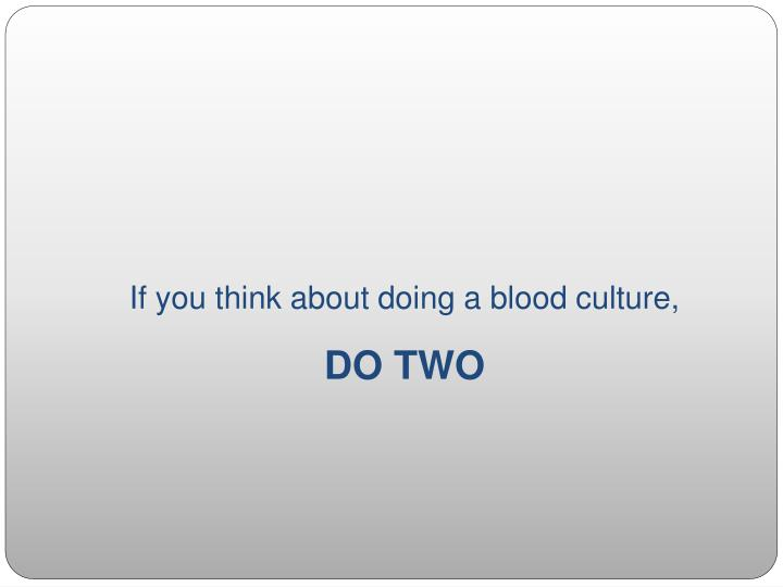 If you think about doing a blood culture,
