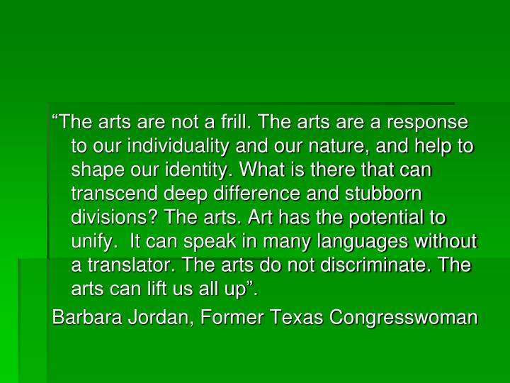 """The arts are not a frill. The arts are a response to our individuality and our nature, and help to shape our identity. What is there that can transcend deep difference and stubborn divisions? The arts. Art has the potential to unify.  It can speak in many languages without a translator. The arts do not discriminate. The arts can lift us all up""."