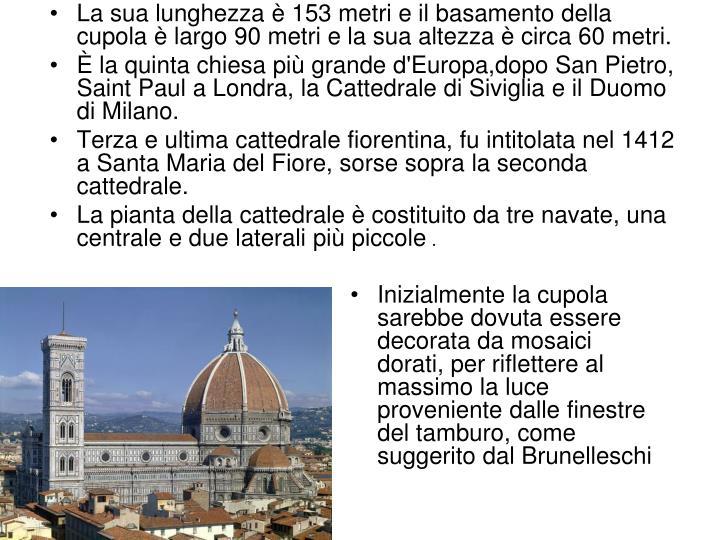 La sua lunghezza è 153 metri e il basamento della cupola è largo 90 metri e la sua altezza è circa 60 metri.