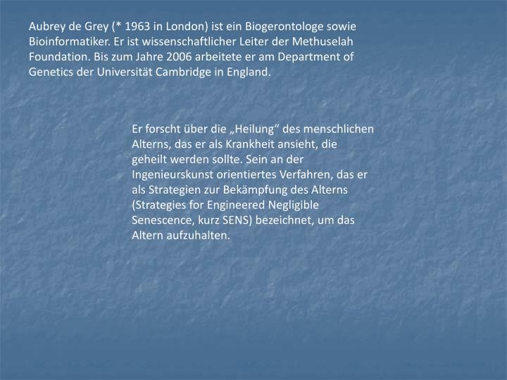 Aubrey de Grey (* 1963 in London) ist ein Biogerontologe sowie Bioinformatiker. Er ist wissenschaftlicher Leiter der Methuselah Foundation. Bis zum Jahre 2006 arbeitete er am Department of Genetics der Universität Cambridge in England.