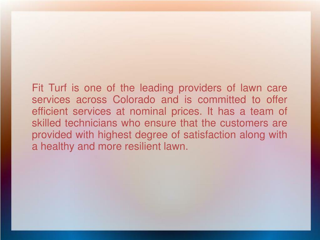 Fit Turf is one of the leading providers of lawn care services across Colorado and is committed to offer efficient services at nominal prices. It has a team of skilled technicians who ensure that the customers are provided with highest degree of satisfaction along with a healthy and more resilient lawn.