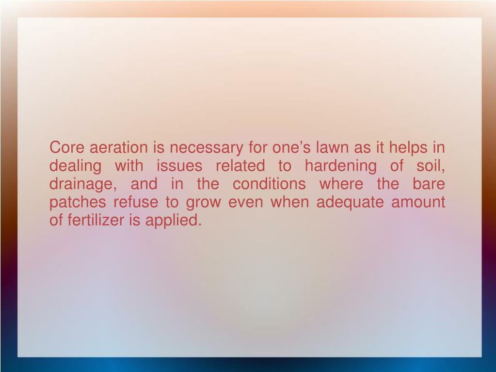 Core aeration is necessary for one's lawn as it helps in dealing with issues related to hardening of soil, drainage, and in the conditions where the bare patches refuse to grow even when adequate amount of fertilizer is applied.