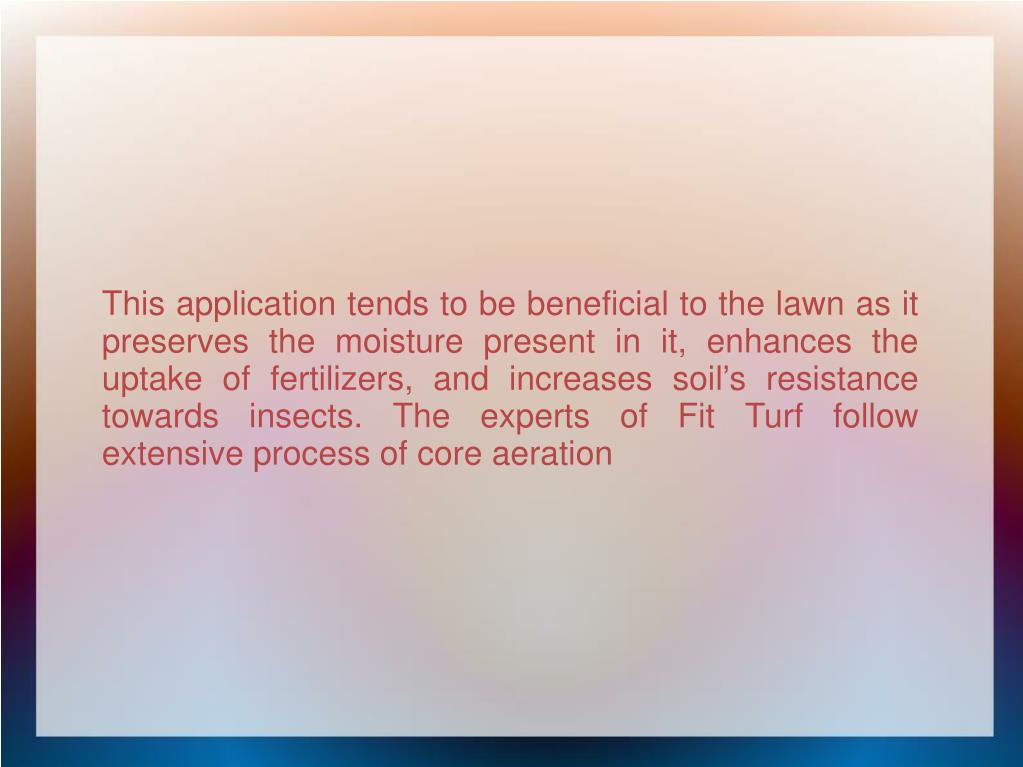 This application tends to be beneficial to the lawn as it preserves the moisture present in it, enhances the uptake of fertilizers, and increases soil's resistance towards insects. The experts of Fit Turf follow extensive process of core aeration