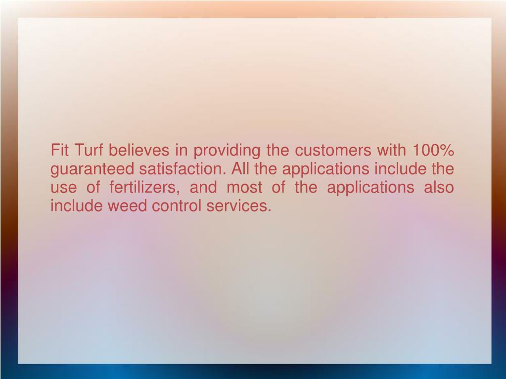 Fit Turf believes in providing the customers with 100% guaranteed satisfaction. All the applications include the use of fertilizers, and most of the applications also include weed control services.