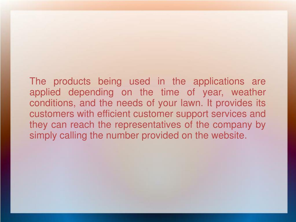 The products being used in the applications are applied depending on the time of year, weather conditions, and the needs of your lawn. It provides its customers with efficient customer support services and they can reach the representatives of the company by simply calling the number provided on the website.