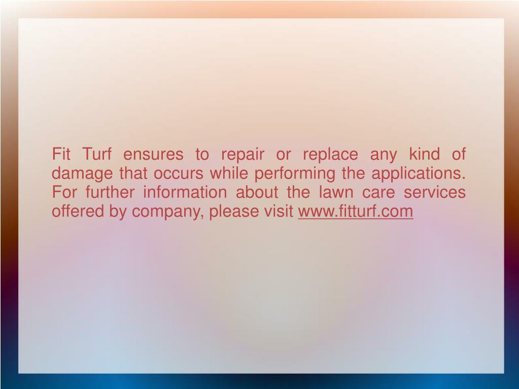 Fit Turf ensures to repair or replace any kind of damage that occurs while performing the applications. For further information about the lawn care services offered by company, please visit