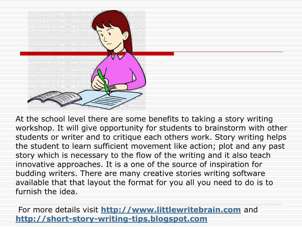 At the school level there are some benefits to taking a story writing workshop. It will give opportunity for students to brainstorm with other students or writer and to critique each others work. Story writing helps the student to learn sufficient movement like action; plot and any past story which is necessary to the flow of the writing and it also teach innovative approaches. It is a one of the source of inspiration for budding writers. There are many creative stories writing software available that that layout the format for you all you need to do is to furnish the idea.