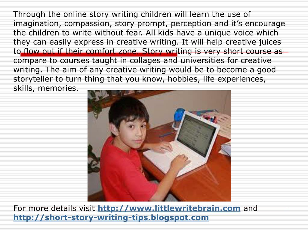 Through the online story writing children will learn the use of imagination, compassion, story prompt, perception and it's encourage the children to write without fear. All kids have a unique voice which they can easily express in creative writing. It will help creative juices to flow out if their comfort zone. Story writing is very short course as compare to courses taught in collages and universities for creative writing. The aim of any creative writing would be to become a good storyteller to turn thing that you know, hobbies, life experiences, skills, memories.