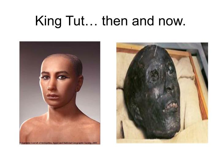 King Tut… then and now.