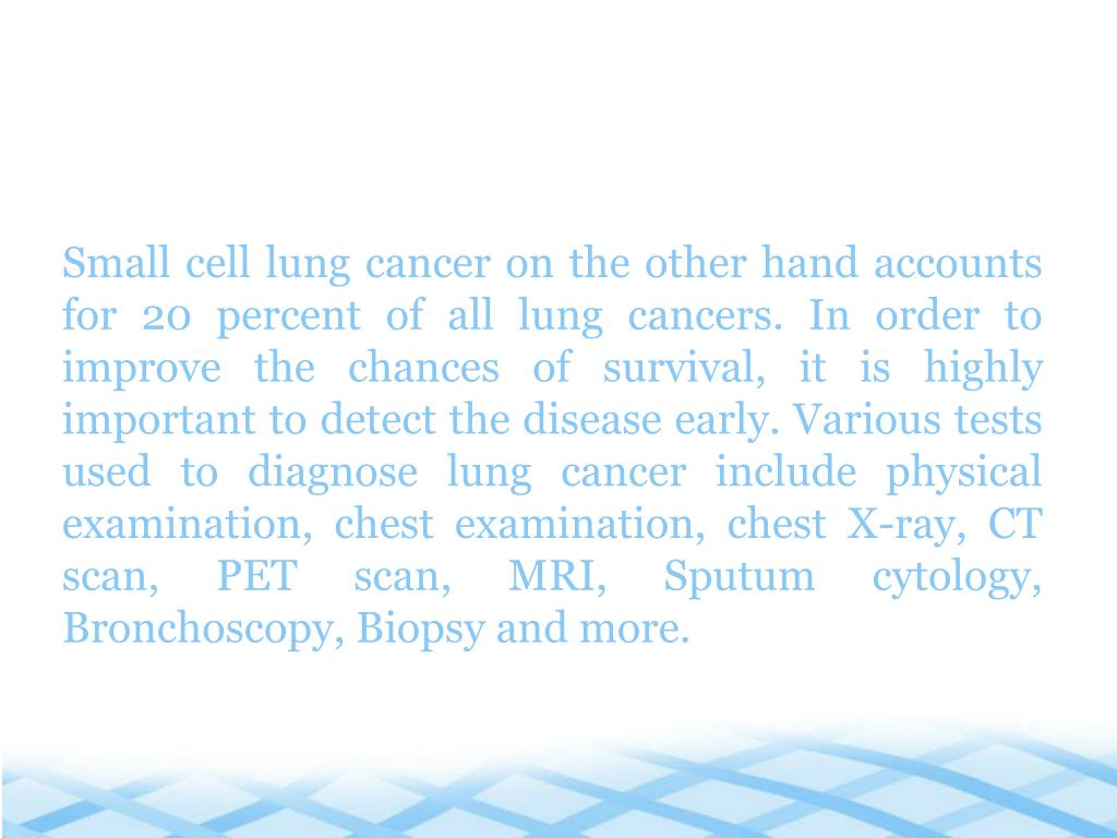 Small cell lung cancer on the other hand accounts for 20 percent of all lung cancers. In order to improve the chances of survival, it is highly important to detect the disease early. Various tests used to diagnose lung cancer include physical examination, chest examination, chest X-ray, CT scan, PET scan, MRI, Sputum cytology, Bronchoscopy, Biopsy and more.