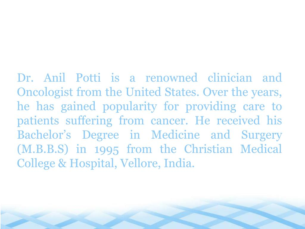 Dr. Anil Potti is a renowned clinician and Oncologist from the United States. Over the years, he has gained popularity for providing care to patients suffering from cancer. He received his Bachelor's Degree in Medicine and Surgery (M.B.B.S) in 1995 from the Christian Medical College & Hospital, Vellore, India.