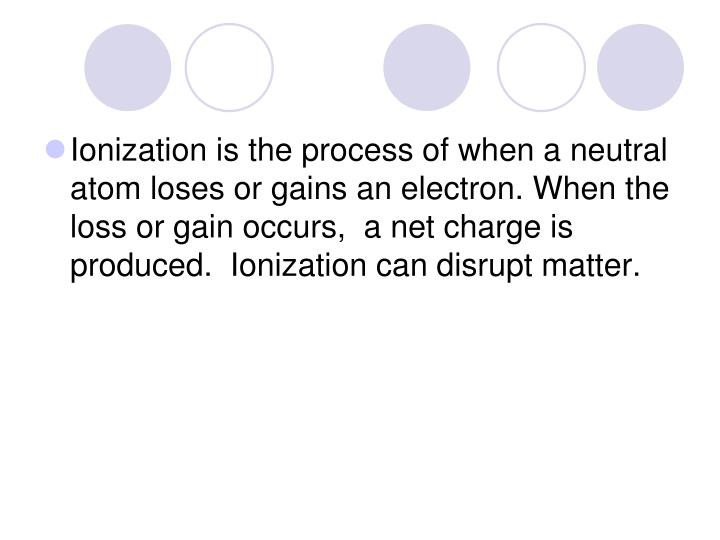 Ionization is the process of when a neutral atom loses or gains an electron. When the loss or gain occurs,  a net charge is produced.  Ionization can disrupt matter.