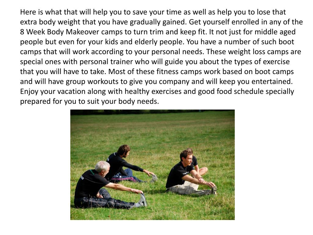 Here is what that will help you to save your time as well as help you to lose that extra body weight that you have gradually gained. Get yourself enrolled in any of the 8 Week Body Makeover camps to turn trim and keep fit. It not just for middle aged people but even for your kids and elderly people. You have a number of such boot camps that will work according to your personal needs. These weight loss camps are special ones with personal trainer who will guide you about the types of exercise that you will have to take. Most of these fitness camps work based on boot camps and will have group workouts to give you company and will keep you entertained. Enjoy your vacation along with healthy exercises and good food schedule specially prepared for you to suit your body needs.