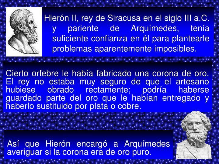 Hierón II, rey de Siracusa en el siglo III a.C. y pariente de Arquímedes, tenía suficiente confianza en él para plantearle problemas aparentemente imposibles.