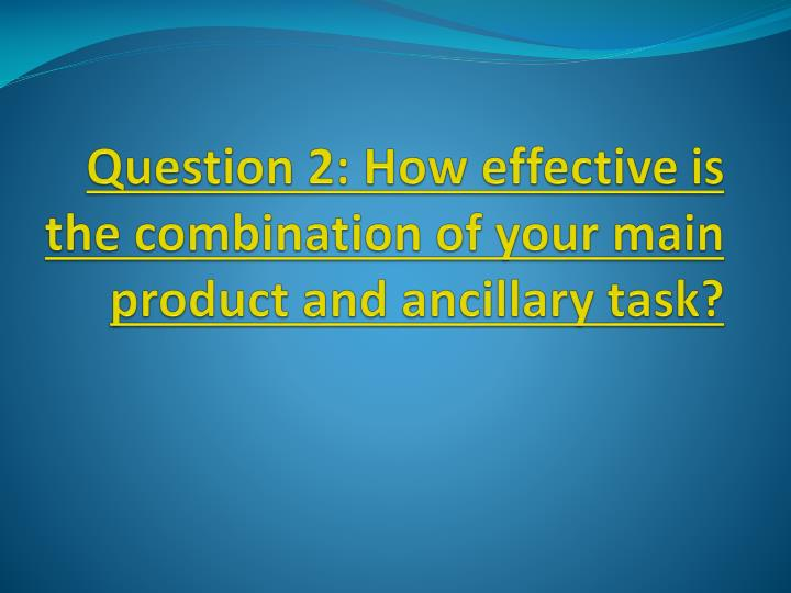Question 2 how effective is the combination of your main product and ancillary task