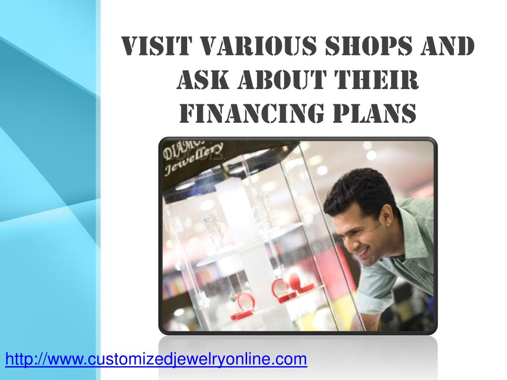 visit various shops and ask about their financing plans