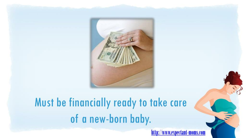 Must be financially ready to take care of a new-born baby.