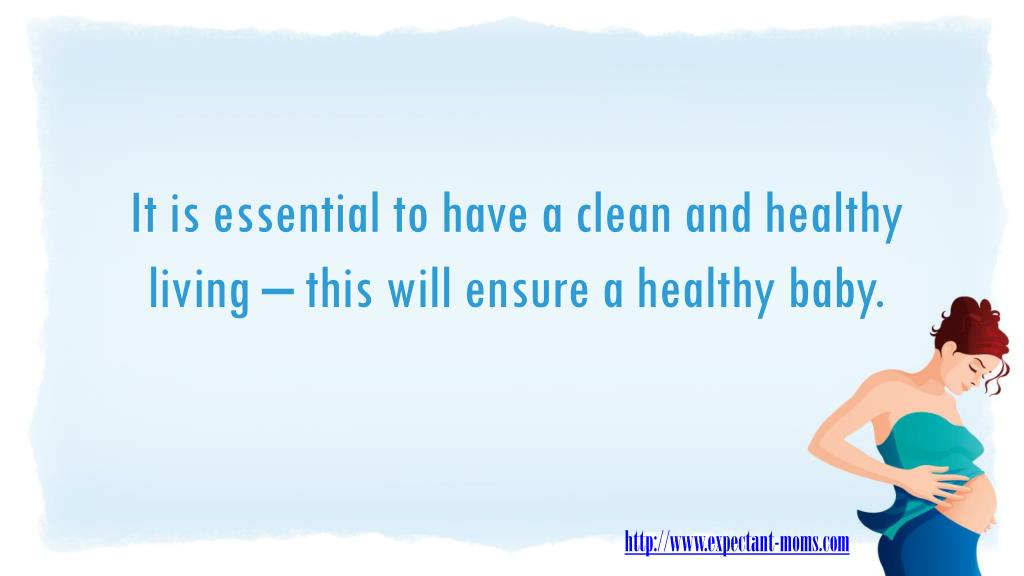 It is essential to have a clean and healthy living – this will ensure a healthy baby.