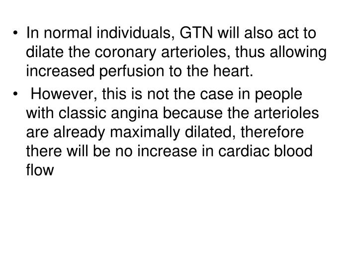 In normal individuals, GTN will also act to dilate the coronary arterioles, thus allowing increased perfusion to the heart.