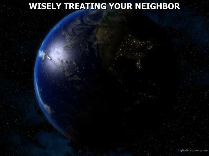 WISELY TREATING YOUR NEIGHBOR