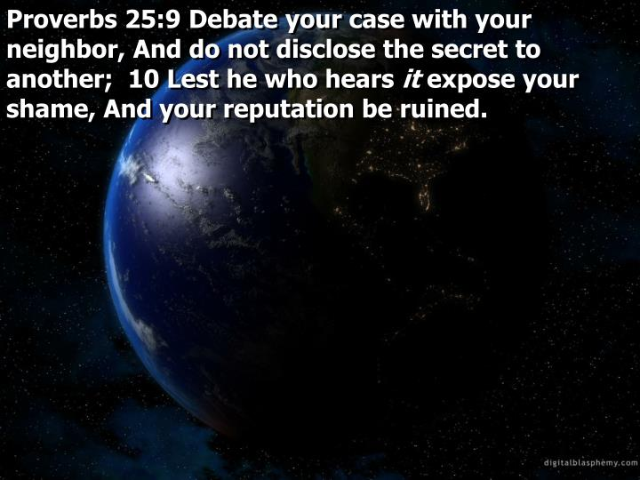Proverbs 25:9 Debate your case with your neighbor, And do not disclose the secret to another;  10 Lest he who hears