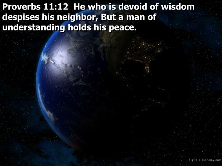 Proverbs 11:12  He who is devoid of wisdom despises his neighbor, But a man of understanding holds his peace.