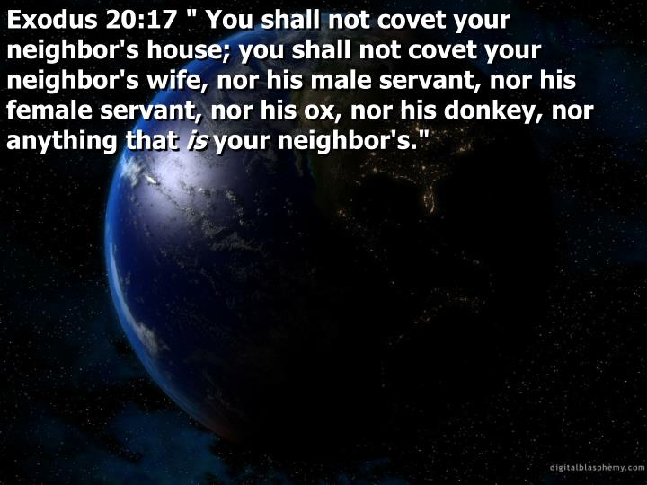 "Exodus 20:17 "" You shall not covet your neighbor's house; you shall not covet your neighbor's wife, nor his male servant, nor his female servant, nor his ox, nor his donkey, nor anything that"