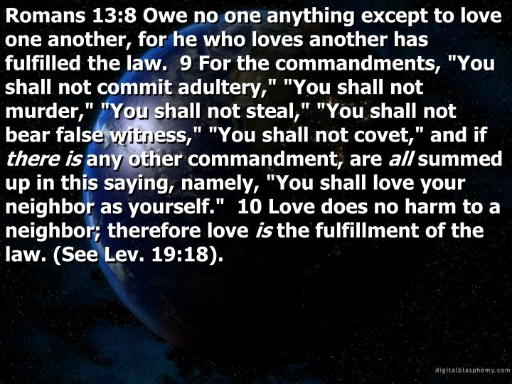 Romans 13:8 Owe no one anything except to love one another, for he who loves another has fulfilled t...