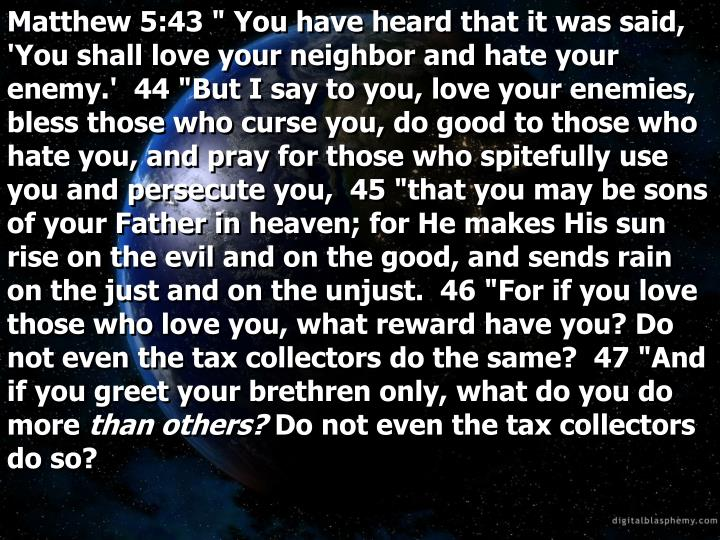 "Matthew 5:43 "" You have heard that it was said, 'You shall love your neighbor and hate your enemy.'  44 ""But I say to you, love your enemies, bless those who curse you, do good to those who hate you, and pray for those who spitefully use you and persecute you,  45 ""that you may be sons of your Father in heaven; for He makes His sun rise on the evil and on the good, and sends rain on the just and on the unjust.  46 ""For if you love those who love you, what reward have you? Do not even the tax collectors do the same?  47 ""And if you greet your brethren only, what do you do more"