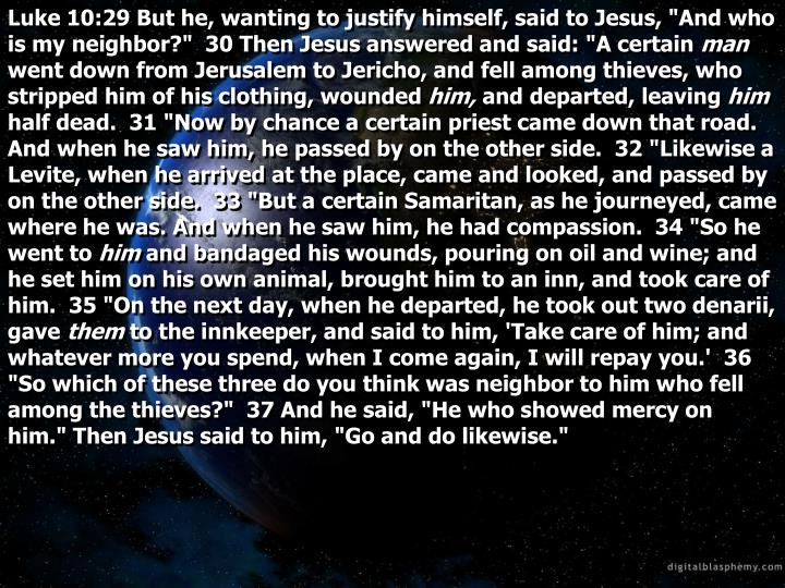 "Luke 10:29 But he, wanting to justify himself, said to Jesus, ""And who is my neighbor?""  30 Then Jesus answered and said: ""A certain"