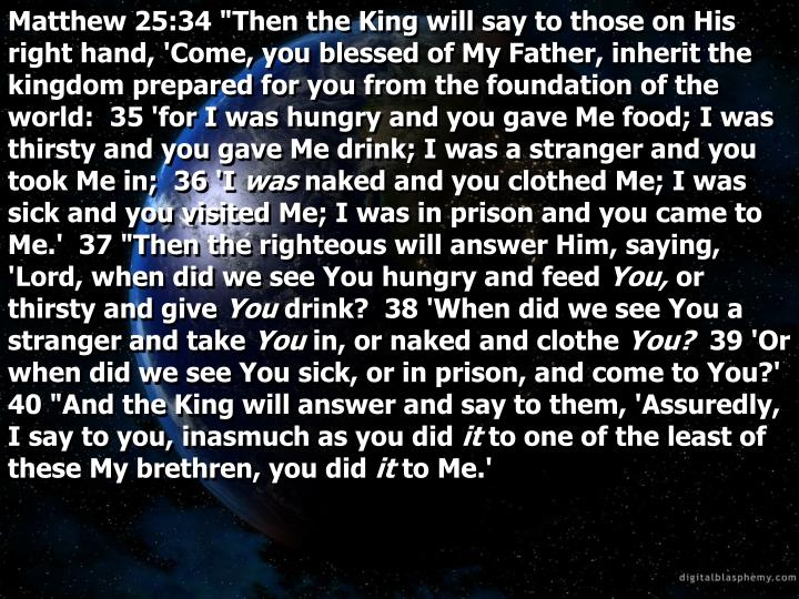 "Matthew 25:34 ""Then the King will say to those on His right hand, 'Come, you blessed of My Father, inherit the kingdom prepared for you from the foundation of the world:  35 'for I was hungry and you gave Me food; I was thirsty and you gave Me drink; I was a stranger and you took Me in;  36 'I"
