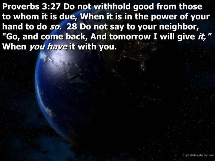 Proverbs 3:27 Do not withhold good from those to whom it is due, When it is in the power of your hand to do