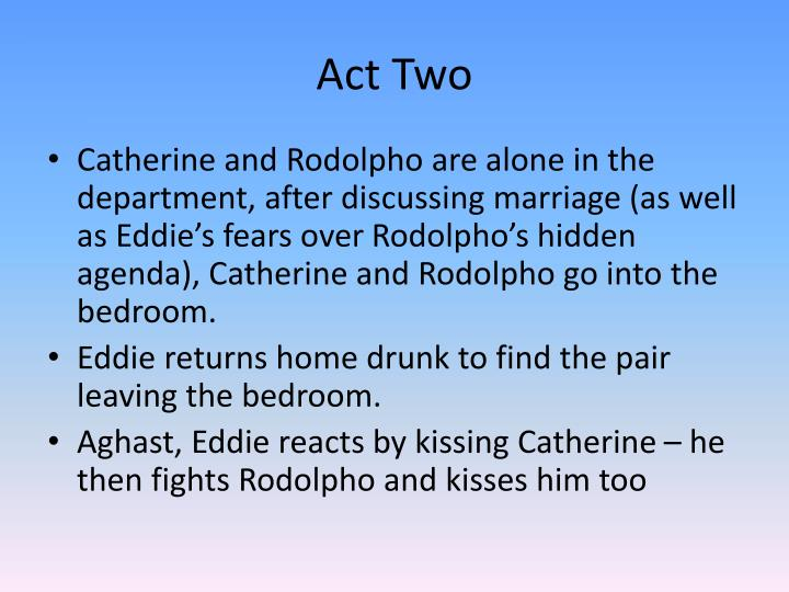 eddies decision to kiss catherine Up until the end of the play, catherine seems to be under the control of eddie, and she sees him as almost a father figure it is clear that she has trouble being independent and making her own decisions – for eddie has convinced her that she is still a girl and cannot do without him a good example of this is when she says.