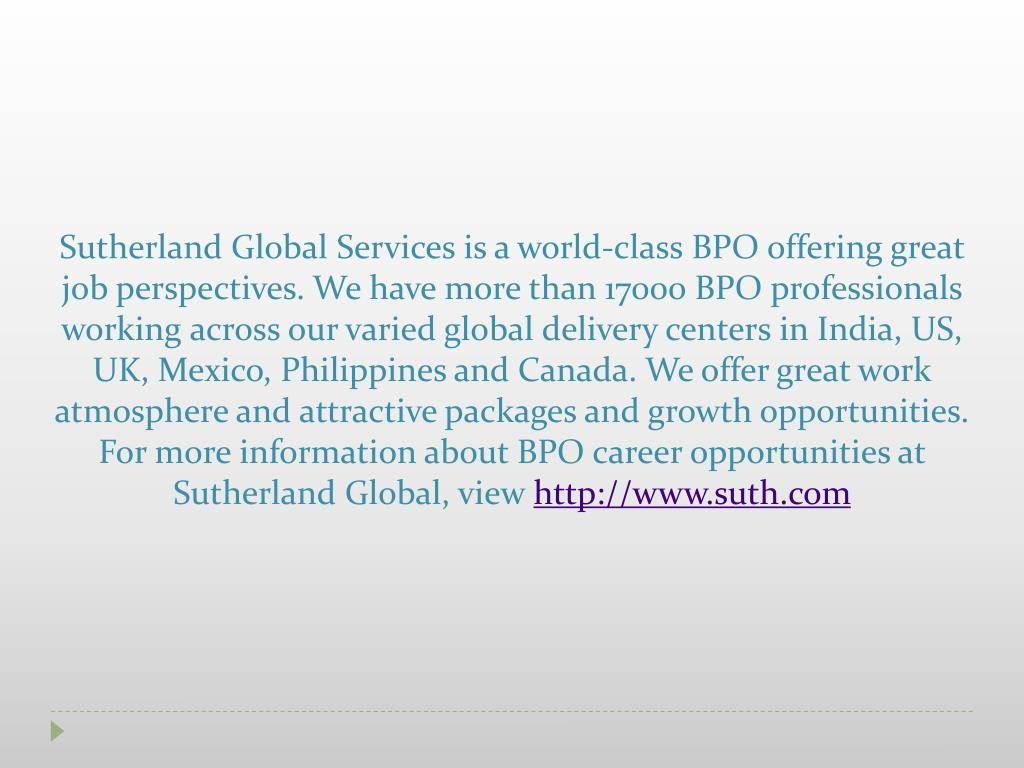Sutherland Global Services is a world-class BPO offering great job perspectives. We have more than 17000 BPO professionals working across our varied global delivery centers in India, US, UK, Mexico, Philippines and Canada. We offer great work atmosphere and attractive packages and growth opportunities. For more information about BPO career opportunities at Sutherland Global, view