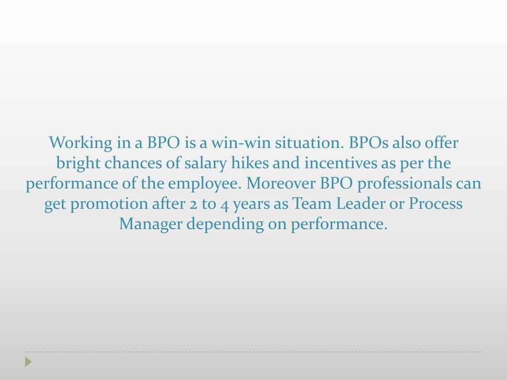 Working in a BPO is a win-win situation. BPOs also offer bright chances of salary hikes and incentives as per the performance of the employee. Moreover BPO professionals can get promotion after 2 to 4 years as Team Leader or Process Manager depending on performance.