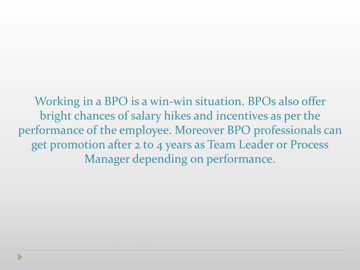 Working in a BPO is a win-win situation. BPOs also offer bright chances of salary hikes and incentiv...