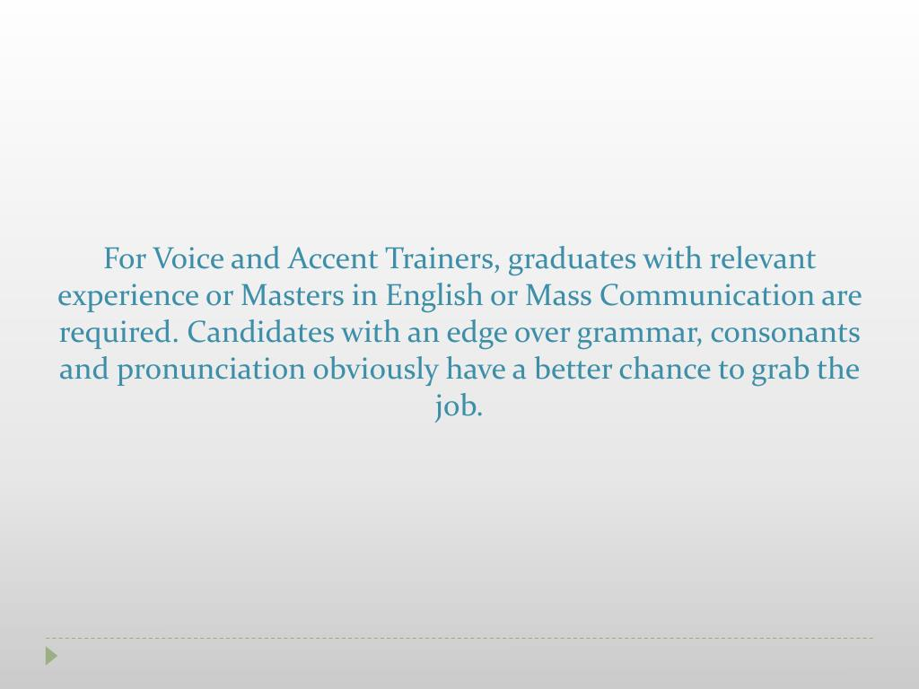 For Voice and Accent Trainers, graduates with relevant experience or Masters in English or Mass Communication are required. Candidates with an edge over grammar, consonants and pronunciation obviously have a better chance to grab the job.