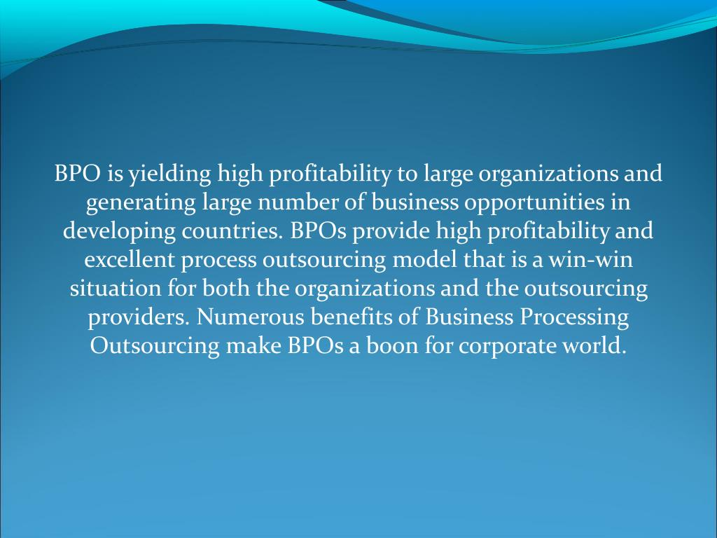 BPO is yielding high profitability to large organizations and generating large number of business opportunities in developing countries. BPOs provide high profitability and excellent process outsourcing model that is a win-win situation for both the organizations and the outsourcing providers. Numerous benefits of Business Processing Outsourcing make BPOs a boon for corporate world.