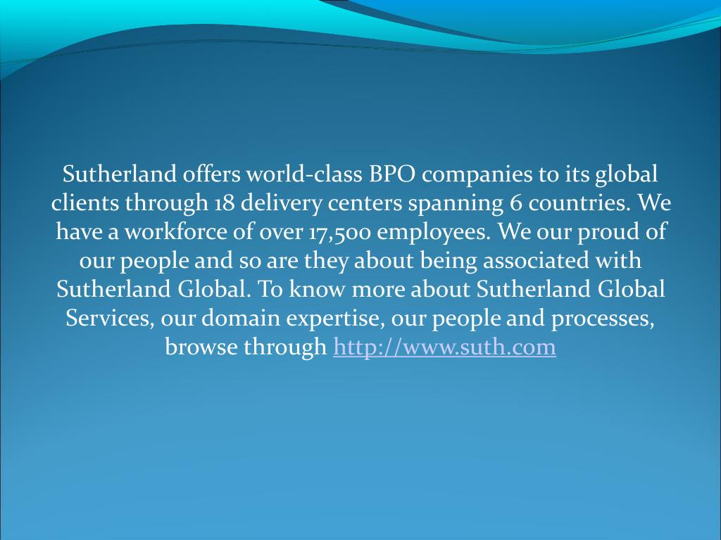 Sutherland offers world-class BPO companies to its global clients through 18 delivery centers spanning 6 countries. We have a workforce of over 17,500 employees. We our proud of our people and so are they about being associated with Sutherland Global. To know more about Sutherland Global Services, our domain expertise, our people and processes, browse through